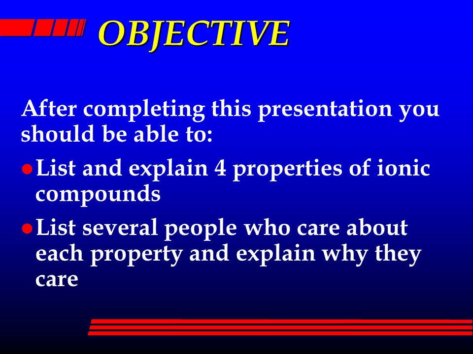 OBJECTIVE After completing this presentation you should be able to: l List and explain 4 properties of ionic compounds l List several people who care about each property and explain why they care