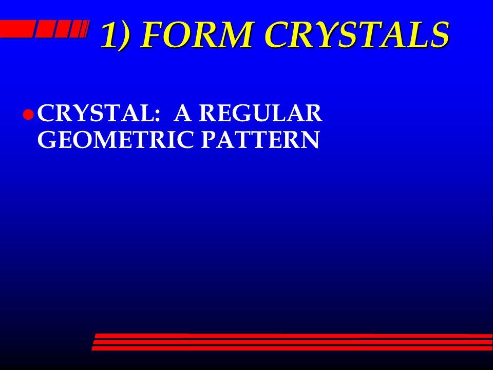 1) FORM CRYSTALS l CRYSTAL: A REGULAR GEOMETRIC PATTERN