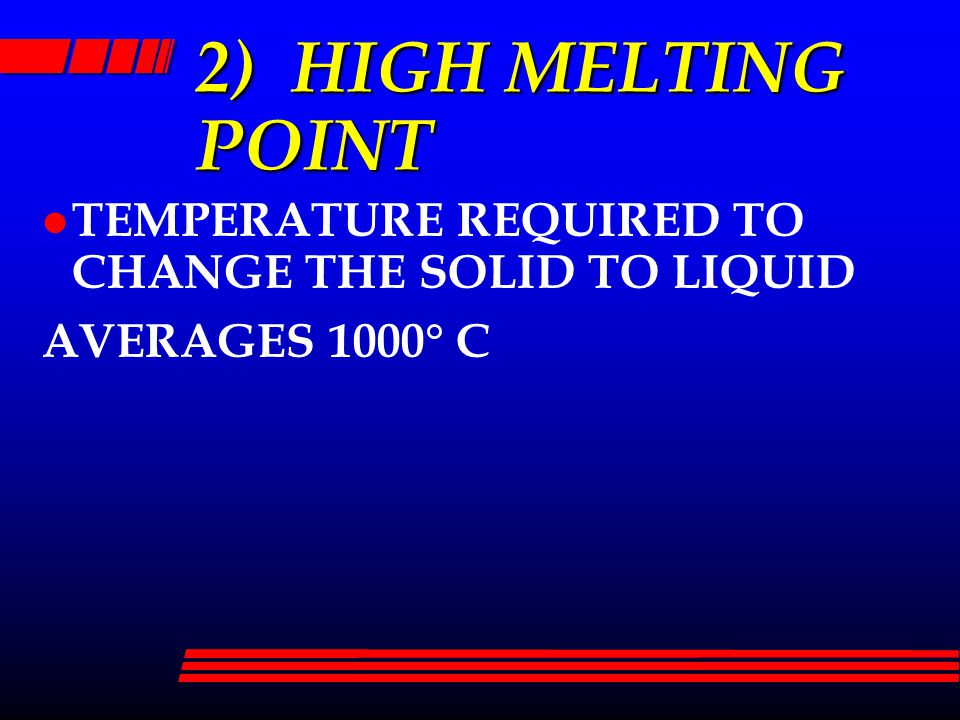 2) HIGH MELTING POINT l TEMPERATURE REQUIRED TO CHANGE THE SOLID TO LIQUID AVERAGES 1000  C