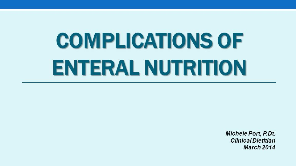 COMPLICATIONS OF ENTERAL NUTRITION Michele Port, P.Dt. Clinical Dietitian March 2014