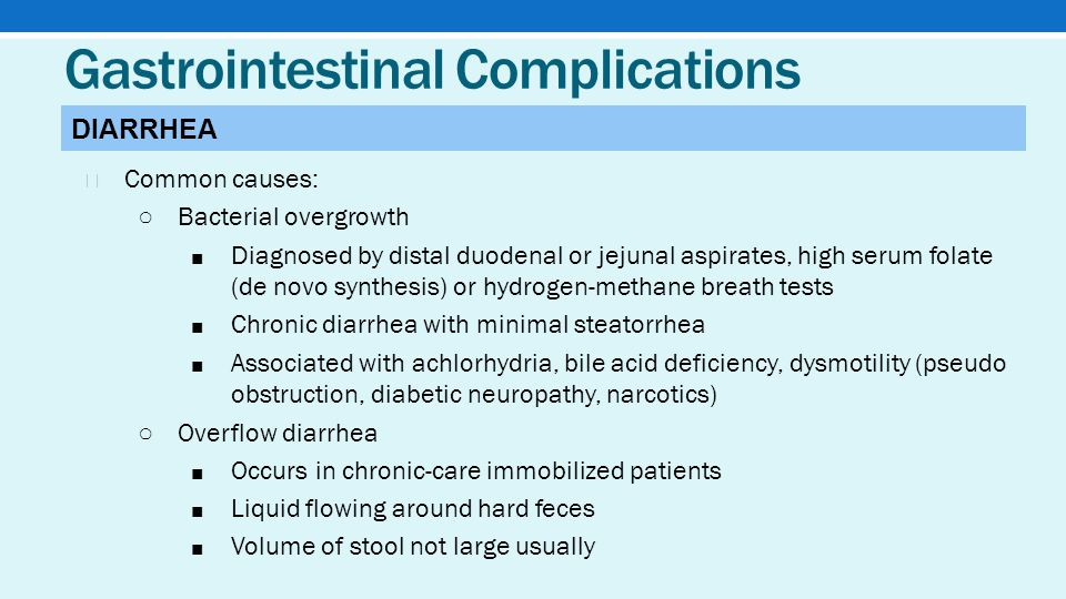 Gastrointestinal Complications ★ Common causes: ○ Bacterial overgrowth ■ Diagnosed by distal duodenal or jejunal aspirates, high serum folate (de novo synthesis) or hydrogen-methane breath tests ■ Chronic diarrhea with minimal steatorrhea ■ Associated with achlorhydria, bile acid deficiency, dysmotility (pseudo obstruction, diabetic neuropathy, narcotics) ○ Overflow diarrhea ■ Occurs in chronic-care immobilized patients ■ Liquid flowing around hard feces ■ Volume of stool not large usually DIARRHEA
