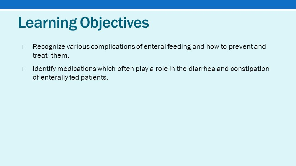 Learning Objectives ★ Recognize various complications of enteral feeding and how to prevent and treat them.