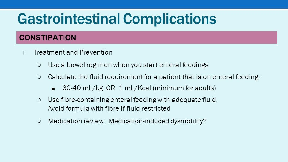 Gastrointestinal Complications ★ Treatment and Prevention ○ Use a bowel regimen when you start enteral feedings ○ Calculate the fluid requirement for a patient that is on enteral feeding: ■ 30-40 mL/kg OR 1 mL/Kcal (minimum for adults) ○ Use fibre-containing enteral feeding with adequate fluid.