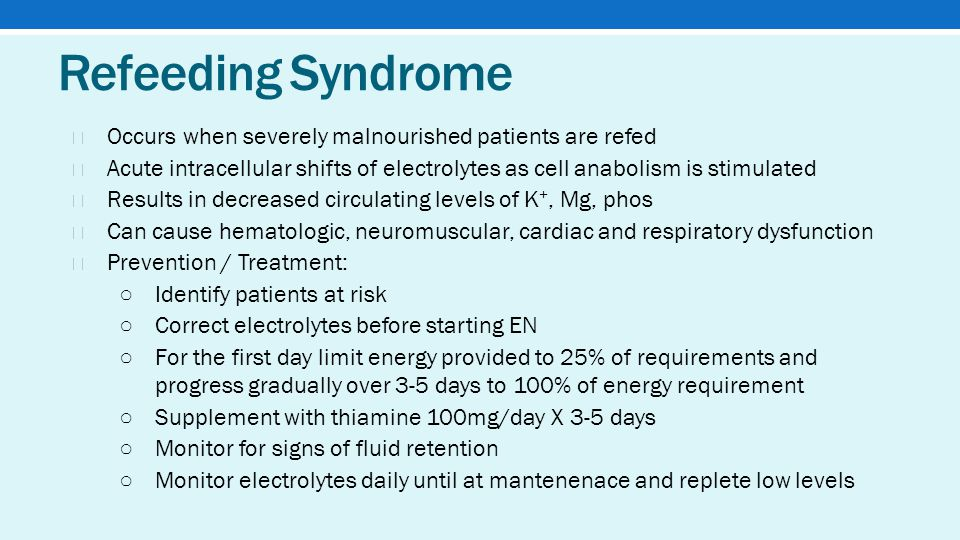 Refeeding Syndrome ★ Occurs when severely malnourished patients are refed ★ Acute intracellular shifts of electrolytes as cell anabolism is stimulated ★ Results in decreased circulating levels of K +, Mg, phos ★ Can cause hematologic, neuromuscular, cardiac and respiratory dysfunction ★ Prevention / Treatment: ○ Identify patients at risk ○ Correct electrolytes before starting EN ○ For the first day limit energy provided to 25% of requirements and progress gradually over 3-5 days to 100% of energy requirement ○ Supplement with thiamine 100mg/day X 3-5 days ○ Monitor for signs of fluid retention ○ Monitor electrolytes daily until at mantenenace and replete low levels