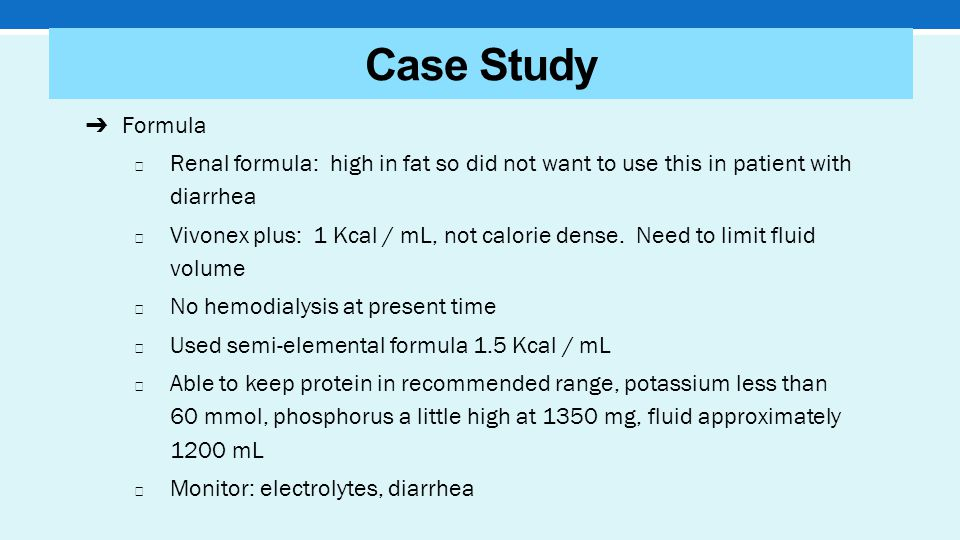 Case Study ➔ Formula ◆ Renal formula: high in fat so did not want to use this in patient with diarrhea ◆ Vivonex plus: 1 Kcal / mL, not calorie dense.