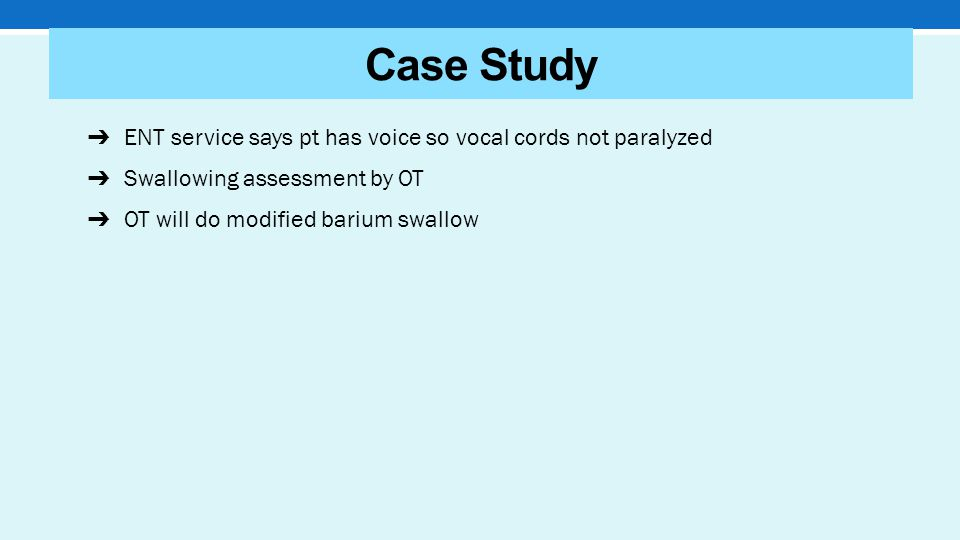 ➔ ENT service says pt has voice so vocal cords not paralyzed ➔ Swallowing assessment by OT ➔ OT will do modified barium swallow Case Study