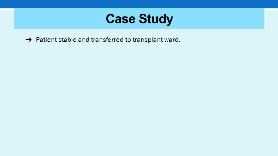 ➔ Patient stable and transferred to transplant ward. Case Study