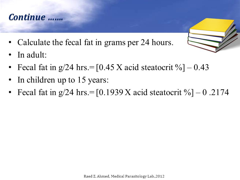 Calculate the fecal fat in grams per 24 hours. In adult: Fecal fat in g/24 hrs.= [0.45 X acid steatocrit %] – 0.43 In children up to 15 years: Fecal f