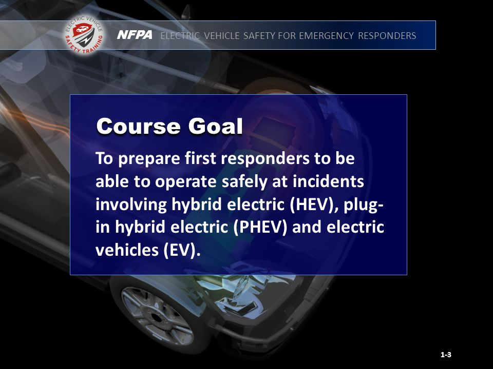NFPA ELECTRIC VEHICLE SAFETY FOR EMERGENCY RESPONDERS To prepare first responders to be able to operate safely at incidents involving hybrid electric (HEV), plug- in hybrid electric (PHEV) and electric vehicles (EV).