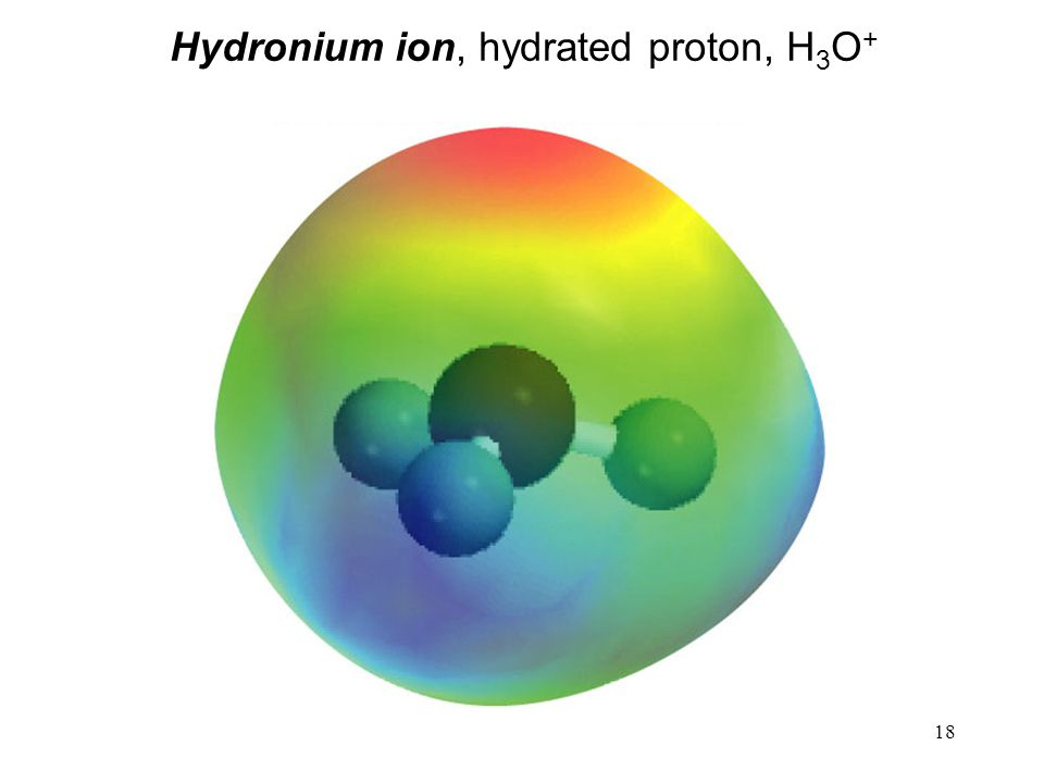 18 Hydronium ion, hydrated proton, H 3 O +