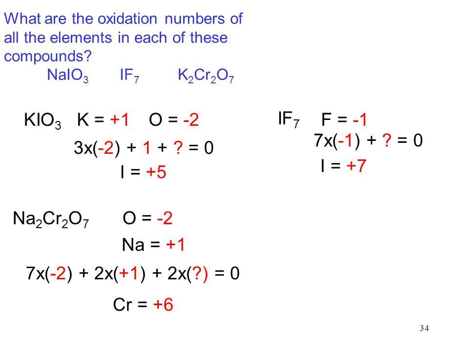 34 KIO 3 K = +1O = -2 3x(-2) + 1 + ? = 0 I = +5 IF 7 F = -1 7x(-1) + ? = 0 I = +7 Na 2 Cr 2 O 7 O = -2 Na = +1 7x(-2) + 2x(+1) + 2x(?) = 0 Cr = +6 Wha