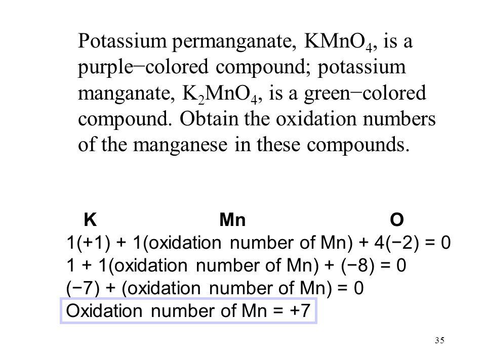 35 Potassium permanganate, KMnO 4, is a purple−colored compound; potassium manganate, K 2 MnO 4, is a green−colored compound. Obtain the oxidation num