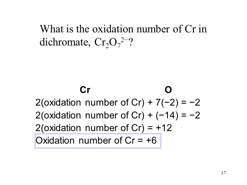 37 What is the oxidation number of Cr in dichromate, Cr 2 O 7 2− .