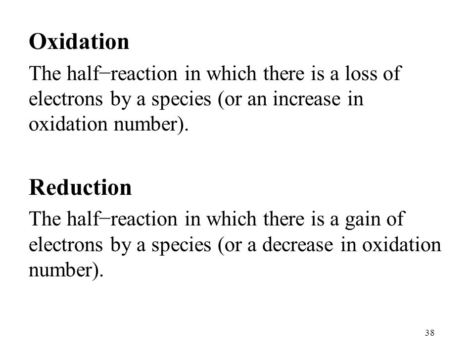38 Oxidation The half−reaction in which there is a loss of electrons by a species (or an increase in oxidation number).