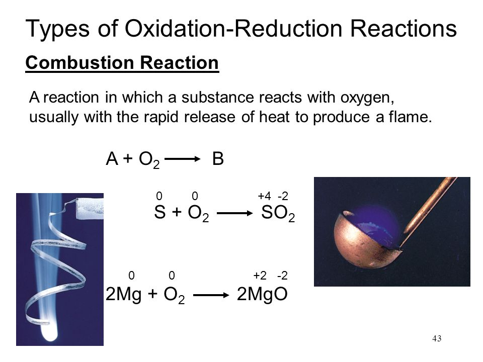 43 Types of Oxidation-Reduction Reactions Combustion Reaction A + O 2 B S + O 2 SO 2 00 +4-2 2Mg + O 2 2MgO 00 +2-2 A reaction in which a substance reacts with oxygen, usually with the rapid release of heat to produce a flame.
