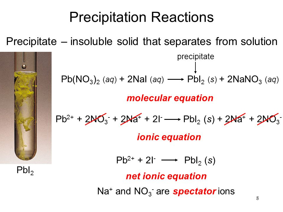 8 Precipitation Reactions Precipitate – insoluble solid that separates from solution molecular equation ionic equation net ionic equation Pb 2+ + 2NO 3 - + 2Na + + 2I - PbI 2 (s) + 2Na + + 2NO 3 - Na + and NO 3 - are spectator ions PbI 2 Pb(NO 3 ) 2 (aq) + 2NaI (aq) PbI 2 (s) + 2NaNO 3 (aq) precipitate Pb 2+ + 2I - PbI 2 (s)