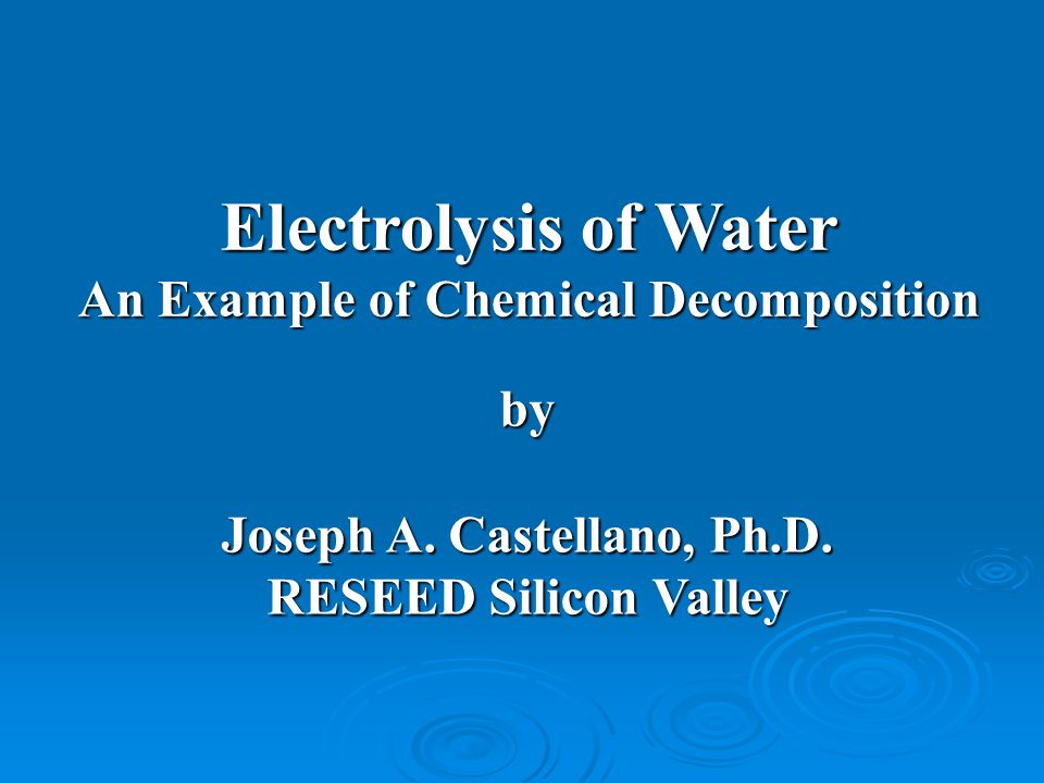 Electrolysis of Water An Example of Chemical Decomposition by Joseph A. Castellano, Ph.D. RESEED Silicon Valley