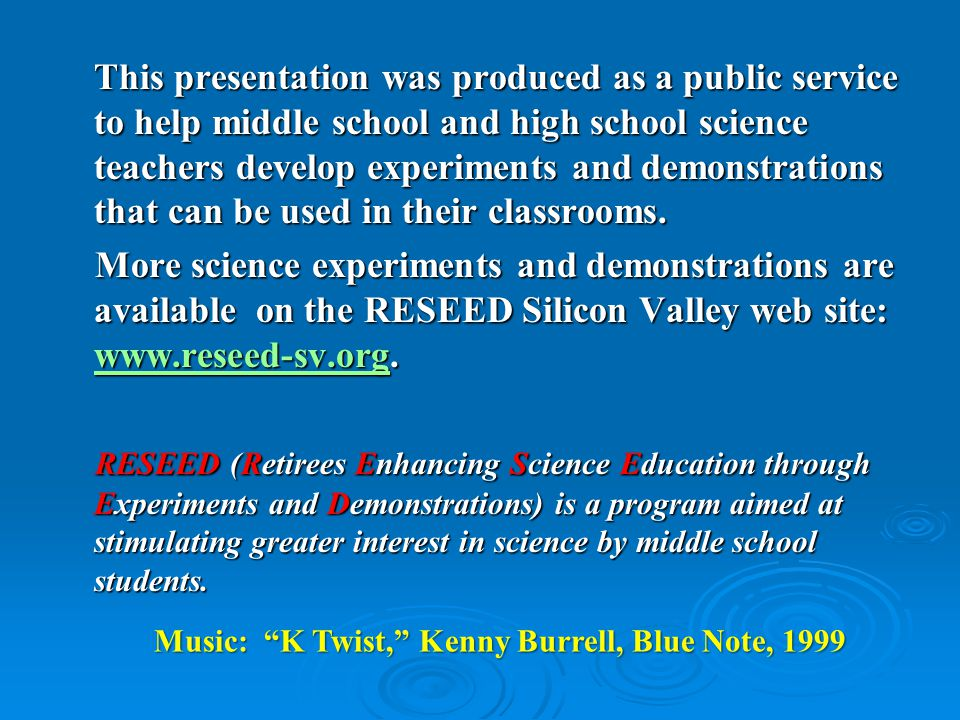 This presentation was produced as a public service to help middle school and high school science teachers develop experiments and demonstrations that