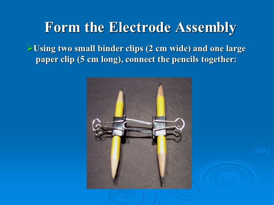  Using two small binder clips (2 cm wide) and one large paper clip (5 cm long), connect the pencils together: paper clip (5 cm long), connect the pencils together: Form the Electrode Assembly