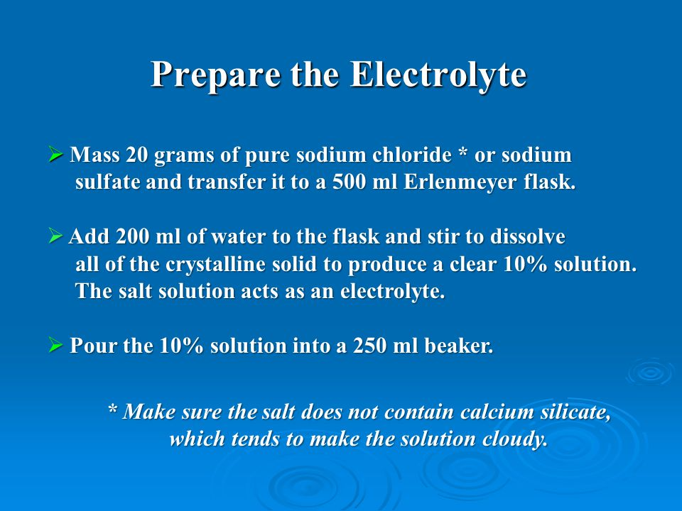 Prepare the Electrolyte  Mass 20 grams of pure sodium chloride * or sodium sulfate and transfer it to a 500 ml Erlenmeyer flask.
