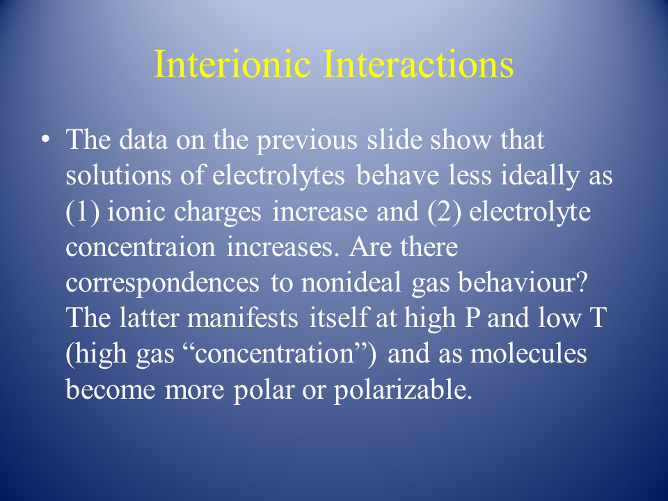 Interionic Interactions The data on the previous slide show that solutions of electrolytes behave less ideally as (1) ionic charges increase and (2) electrolyte concentraion increases.