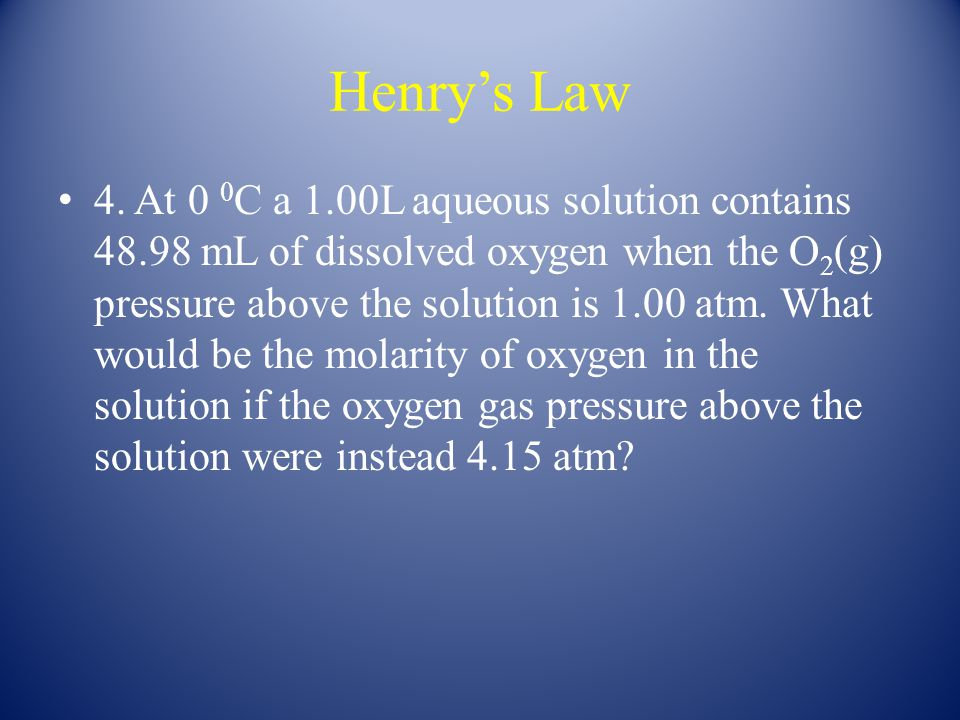 Henry's Law 4. At 0 0 C a 1.00L aqueous solution contains 48.98 mL of dissolved oxygen when the O 2 (g) pressure above the solution is 1.00 atm. What