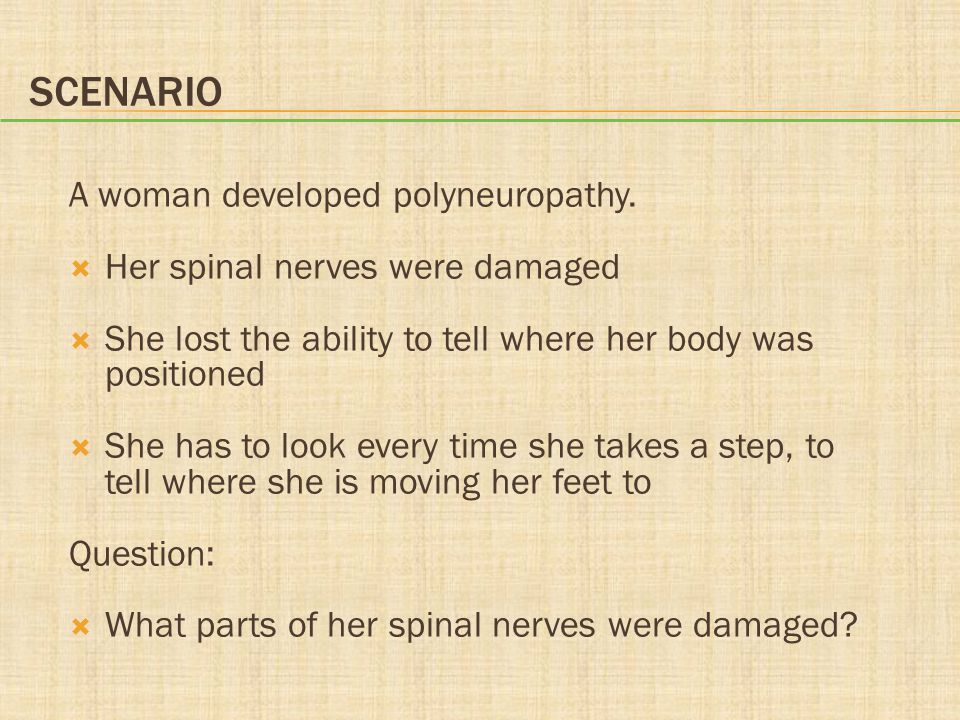 SCENARIO A woman developed polyneuropathy.  Her spinal nerves were damaged  She lost the ability to tell where her body was positioned  She has to