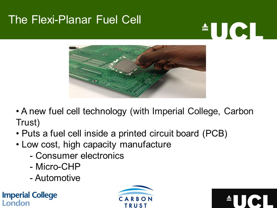 A new fuel cell technology (with Imperial College, Carbon Trust) Puts a fuel cell inside a printed circuit board (PCB) Low cost, high capacity manufacture - Consumer electronics - Micro-CHP - Automotive The Flexi-Planar Fuel Cell