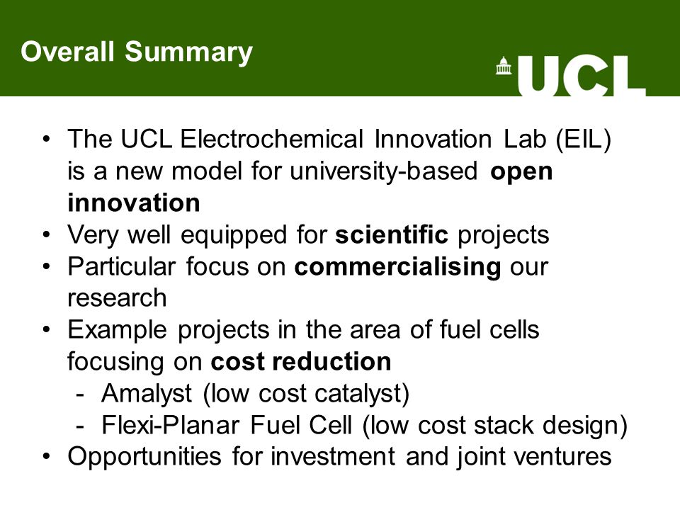 Overall Summary The UCL Electrochemical Innovation Lab (EIL) is a new model for university-based open innovation Very well equipped for scientific projects Particular focus on commercialising our research Example projects in the area of fuel cells focusing on cost reduction -Amalyst (low cost catalyst) -Flexi-Planar Fuel Cell (low cost stack design) Opportunities for investment and joint ventures