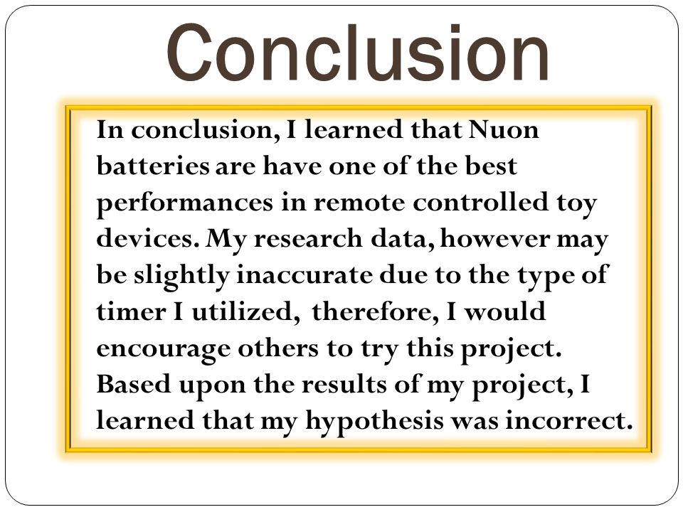 Conclusion In conclusion, I learned that Nuon batteries are have one of the best performances in remote controlled toy devices. My research data, howe