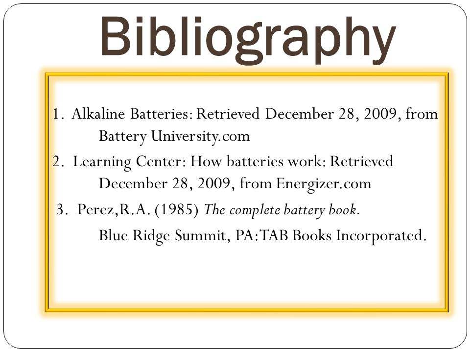 Bibliography 1. Alkaline Batteries: Retrieved December 28, 2009, from Battery University.com 2. Learning Center: How batteries work: Retrieved Decembe