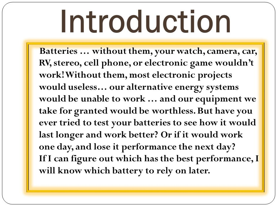 Introduction Batteries … without them, your watch, camera, car, RV, stereo, cell phone, or electronic game wouldn't work! Without them, most electroni