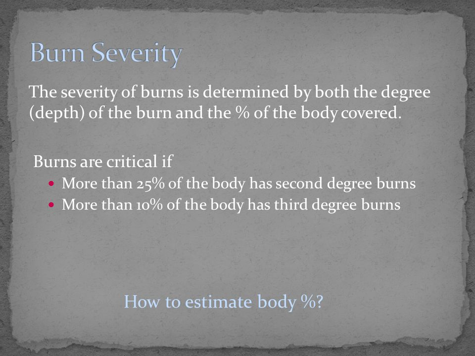 The severity of burns is determined by both the degree (depth) of the burn and the % of the body covered. Burns are critical if More than 25% of the b