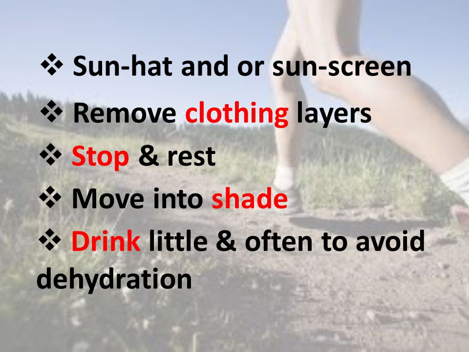  Remove clothing layers  Stop & rest  Drink little & often to avoid dehydration  Move into shade  Sun-hat and or sun-screen