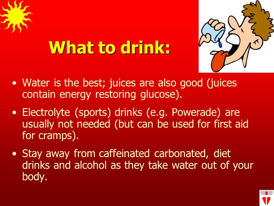 What to drink: Water is the best; juices are also good (juices contain energy restoring glucose).