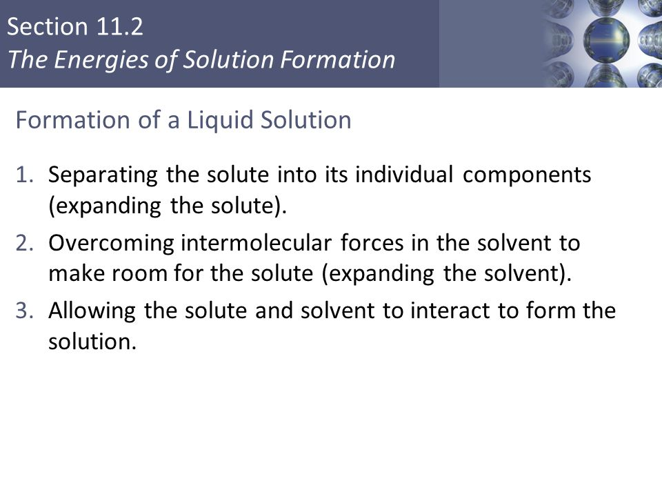 Section 11.2 The Energies of Solution Formation Formation of a Liquid Solution 1.Separating the solute into its individual components (expanding the solute).