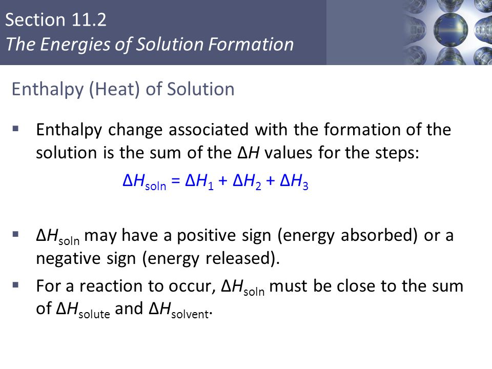 Section 11.2 The Energies of Solution Formation Enthalpy (Heat) of Solution  Enthalpy change associated with the formation of the solution is the sum of the ΔH values for the steps: ΔH soln = ΔH 1 + ΔH 2 + ΔH 3  ΔH soln may have a positive sign (energy absorbed) or a negative sign (energy released).
