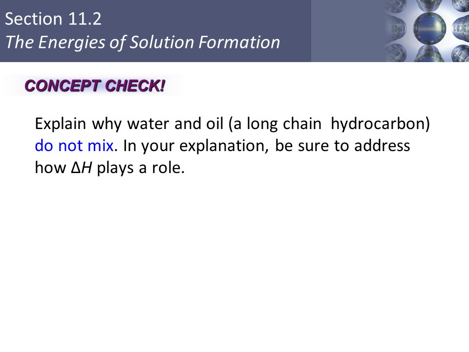 Section 11.2 The Energies of Solution Formation Explain why water and oil (a long chain hydrocarbon) do not mix. In your explanation, be sure to addre