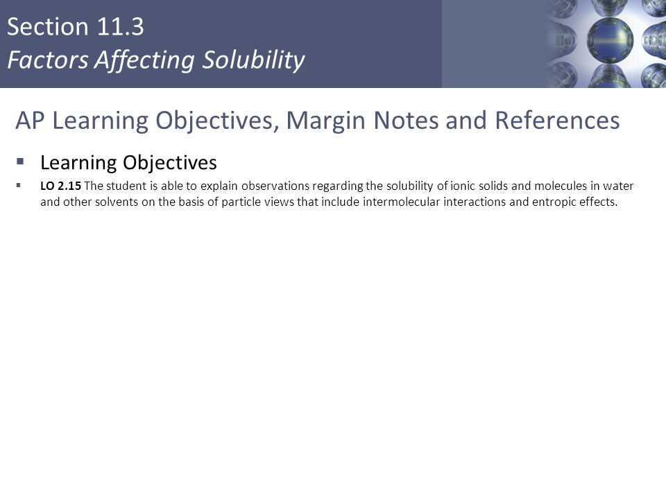 Section 11.3 Factors Affecting Solubility AP Learning Objectives, Margin Notes and References  Learning Objectives  LO 2.15 The student is able to e