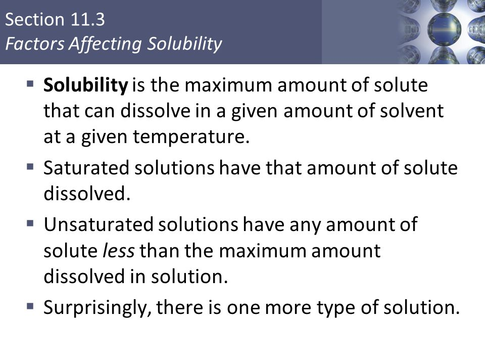Section 11.3 Factors Affecting Solubility  Solubility is the maximum amount of solute that can dissolve in a given amount of solvent at a given tempe