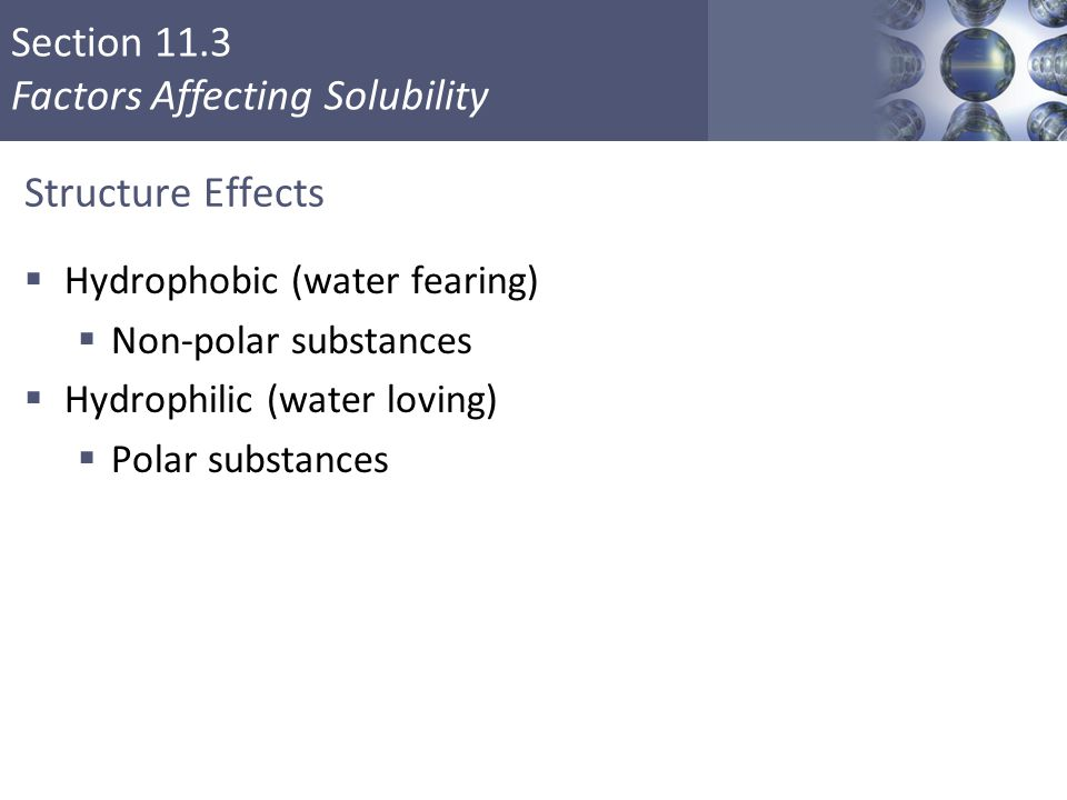 Section 11.3 Factors Affecting Solubility Structure Effects  Hydrophobic (water fearing)  Non-polar substances  Hydrophilic (water loving)  Polar substances Copyright © Cengage Learning.
