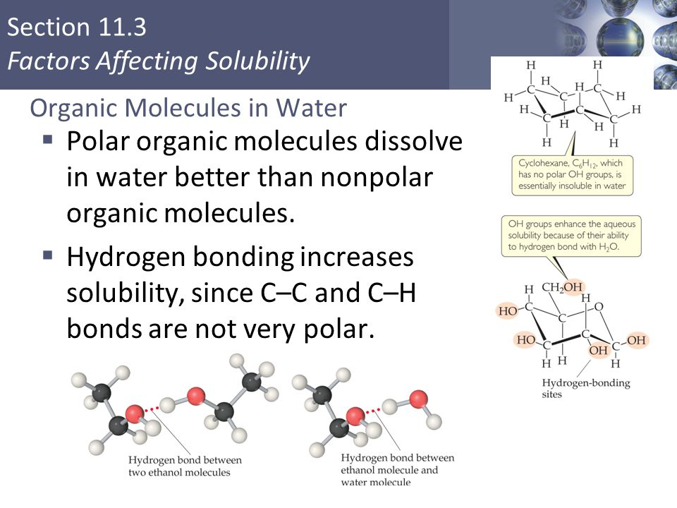 Section 11.3 Factors Affecting Solubility Organic Molecules in Water  Polar organic molecules dissolve in water better than nonpolar organic molecules.