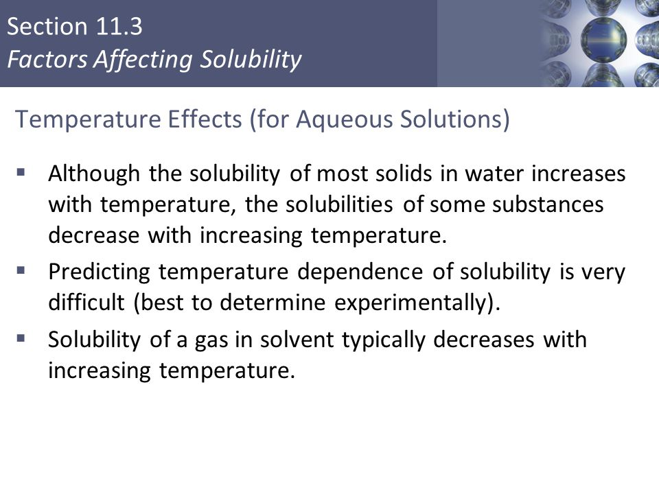 Section 11.3 Factors Affecting Solubility Temperature Effects (for Aqueous Solutions)  Although the solubility of most solids in water increases with temperature, the solubilities of some substances decrease with increasing temperature.