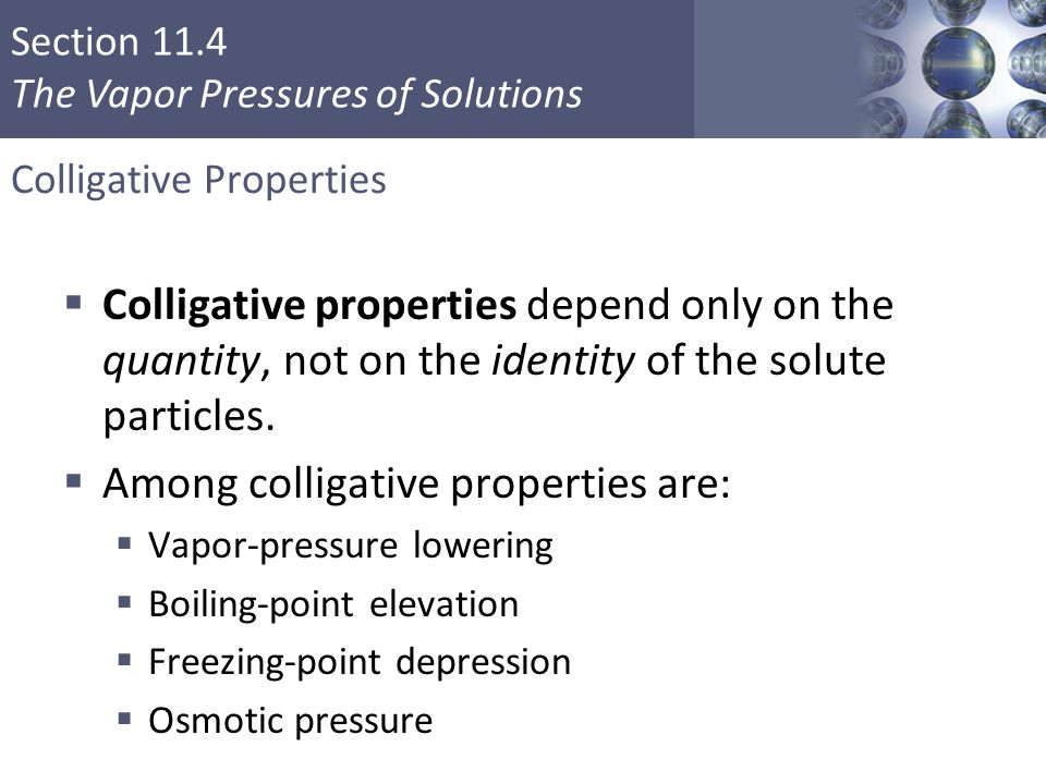 Section 11.4 The Vapor Pressures of Solutions Colligative Properties  Colligative properties depend only on the quantity, not on the identity of the solute particles.