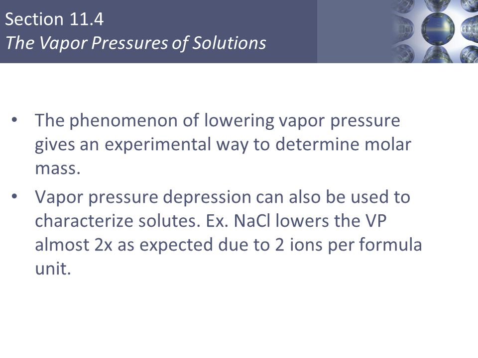 Section 11.4 The Vapor Pressures of Solutions The phenomenon of lowering vapor pressure gives an experimental way to determine molar mass.