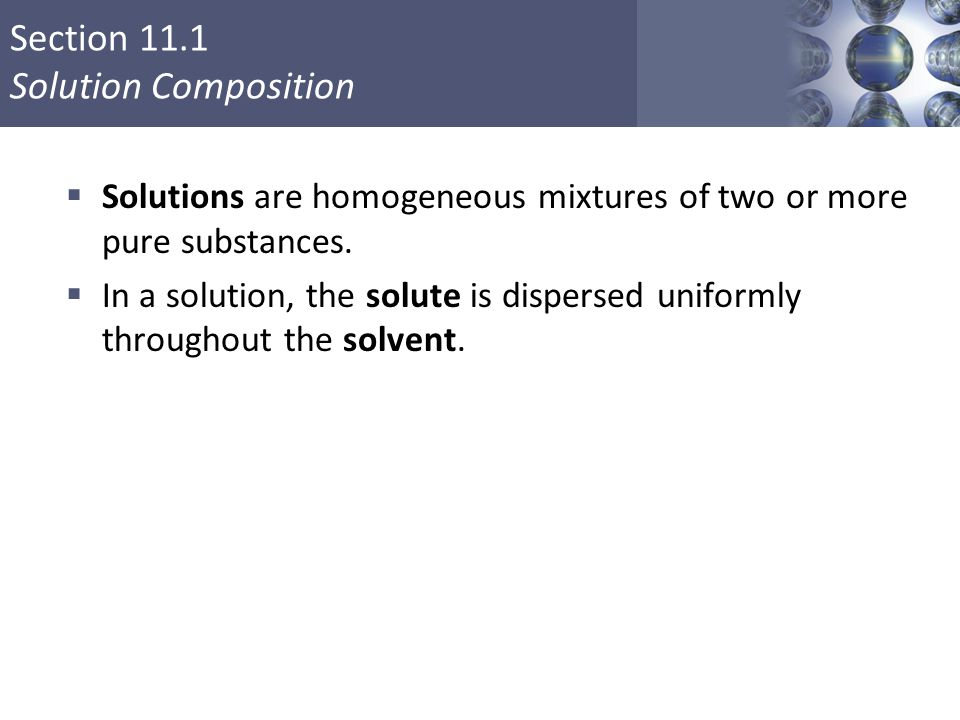 Section 11.1 Solution Composition  Solutions are homogeneous mixtures of two or more pure substances.  In a solution, the solute is dispersed unifor