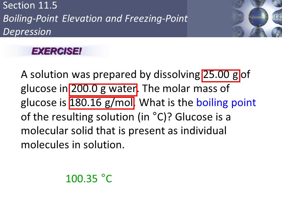 Section 11.5 Boiling-Point Elevation and Freezing-Point Depression A solution was prepared by dissolving 25.00 g of glucose in 200.0 g water. The mola
