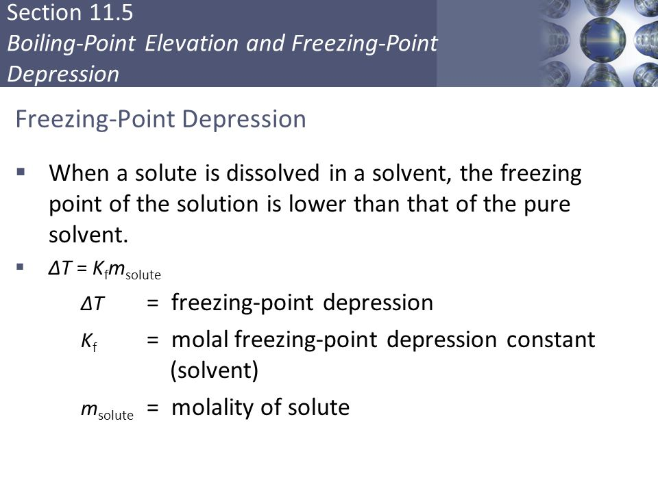 Section 11.5 Boiling-Point Elevation and Freezing-Point Depression Freezing-Point Depression  When a solute is dissolved in a solvent, the freezing point of the solution is lower than that of the pure solvent.