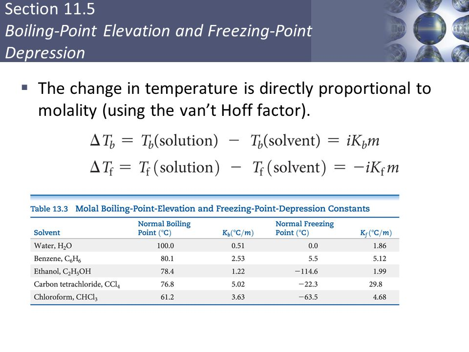 Section 11.5 Boiling-Point Elevation and Freezing-Point Depression  The change in temperature is directly proportional to molality (using the van't Hoff factor).