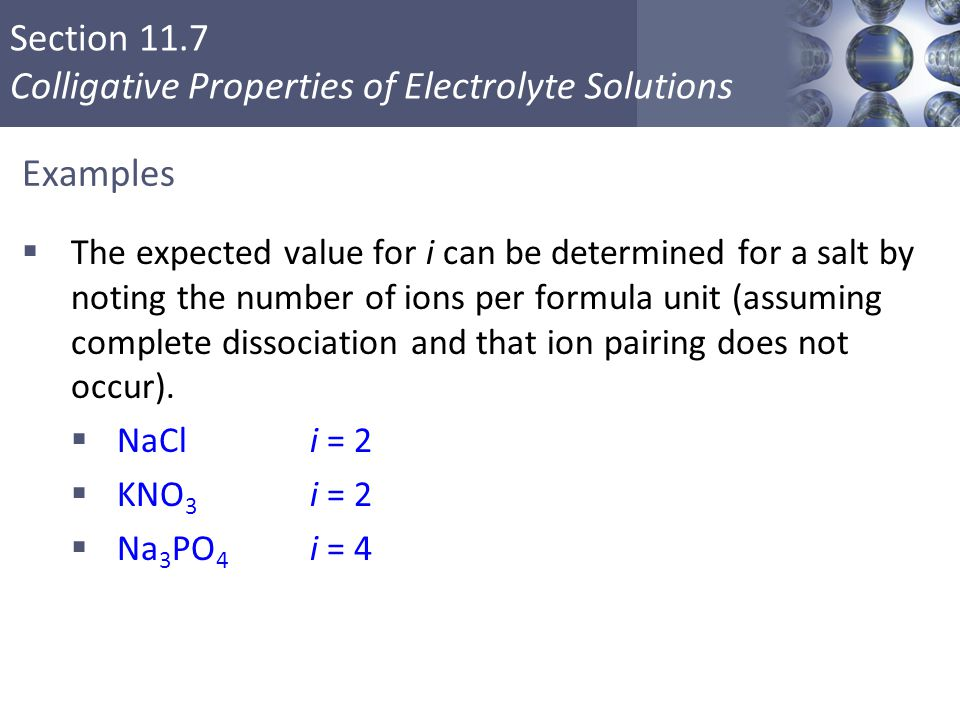 Section 11.7 Colligative Properties of Electrolyte Solutions Examples  The expected value for i can be determined for a salt by noting the number of